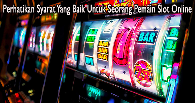 Perhatikan Syarat Yang Baik Untuk Seorang Pemain Slot Online