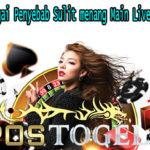 Hindari Berbagai Penyebab Sulit menang Main Live Casino Online